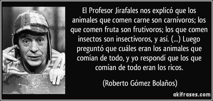 El Profesor Jirafales nos explicó que los animales que comen carne son carnívoros; los que comen fruta son frutívoros; los que comen insectos son insectívoros, y así. (...) Luego preguntó que cuáles eran los animales que comían de todo, y yo respondí que los que comían de todo eran los ricos. (Roberto Gómez Bolaños)