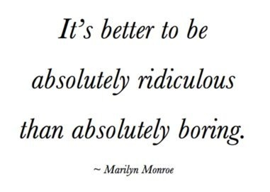 I will always be ridiculous, never boring.