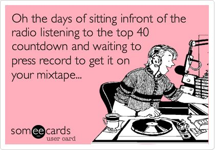 Oh the days of sitting infront of the radio listening to the top 40 countdown and waiting to press record to get it on your mixtape... and getting annoyed when the DJ talked over half the song!
