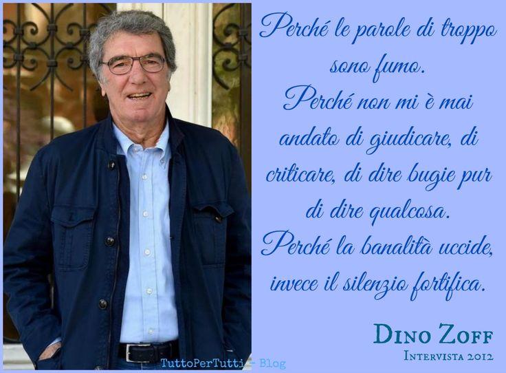 TuttoPerTutti: DINO ZOFF (Mariano del Friuli, 28 febbraio 1942) Perché le parole di troppo sono fumo. Perché non mi è mai andato di giudicare, di criticare, di dire bugie pur di dire qualcosa. Perché la banalità uccide, invece il silenzio fortifica. da una intervista del 2012 http://tucc-per-tucc.blogspot.it/2016/02/dino-zoff-mariano-del-friuli-28.html