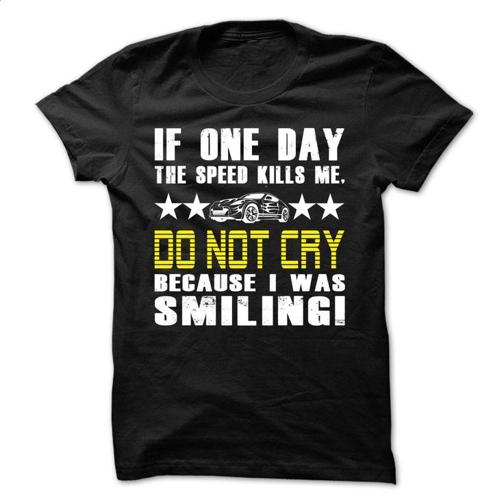 If one day the speed kills me, Do not cry because I was T Shirts, Hoodies, Sweatshirts - #t shirt designs #customize hoodies. I WANT THIS => https://www.sunfrog.com/Automotive/If-one-day-the-speed-kills-me-Do-not-cry-because-I-was-smiling-tshirt.html?60505