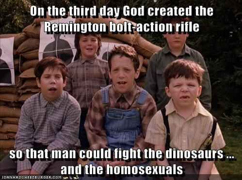 """""""And on the third day, God created the Remington bolt-action rifle, so that man could fight the dinosaurs. And the homosexuals."""" 