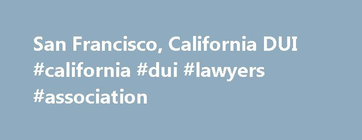 San Francisco, California DUI #california #dui #lawyers #association http://hong-kong.nef2.com/san-francisco-california-dui-california-dui-lawyers-association/  # DUI / DWI / Drunk Driving Lawyers in San Francisco, California More Information Arrested for Drunk Driving? Driving under the influence of drugs or alcohol is illegal in San Francisco, California when that impairment or intoxication impacts the person's normal faculties or ability to drive safely. The top DUI defense attorneys in…