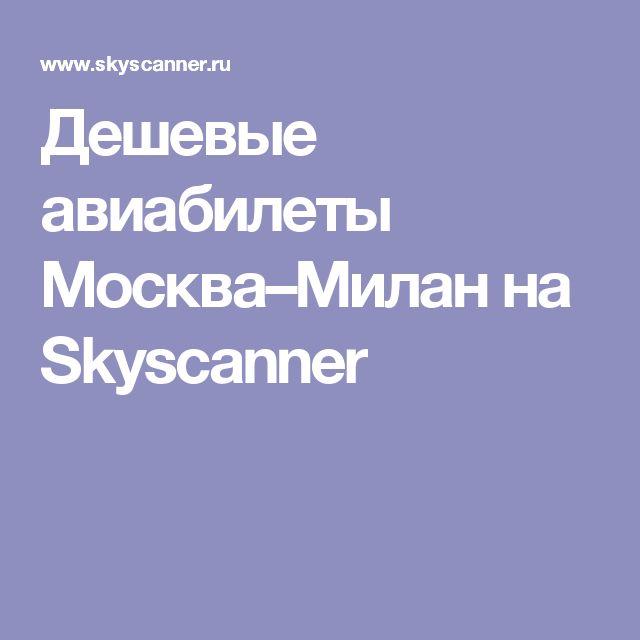 Дешевые авиабилеты Москва–Милан на Skyscanner