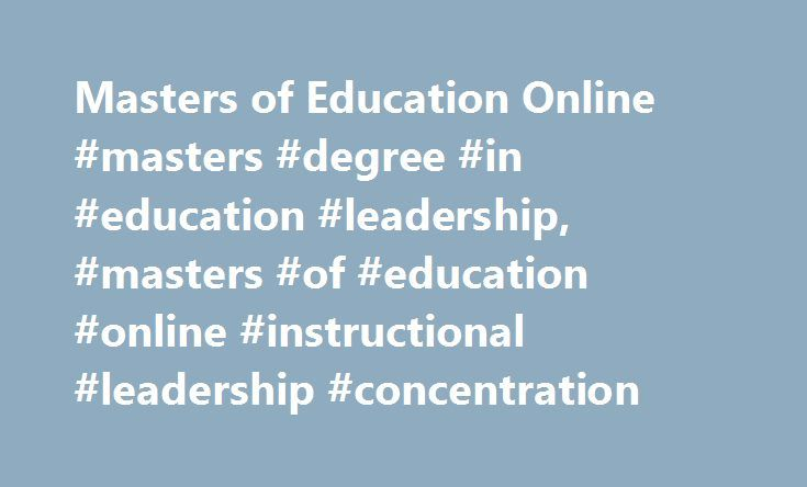 Masters of Education Online #masters #degree #in #education #leadership, #masters #of #education #online #instructional #leadership #concentration http://michigan.remmont.com/masters-of-education-online-masters-degree-in-education-leadership-masters-of-education-online-instructional-leadership-concentration/  # Master of Education Instructional Leadership Concentration Raise your profile with the School of Education Social Science's fully online Master of Education (M.Ed.) with a…