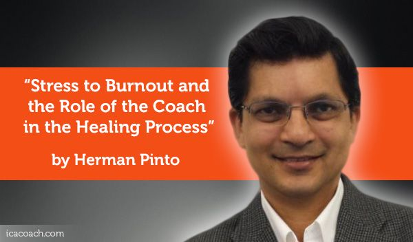 Research Paper: Stress to Burnout and the Role of the Coach in the Healing Process  Research Paper By Herman Pinto (Business Coach, UNITED STATES)