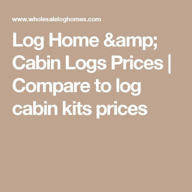 Log Home & Cabin Logs Prices | Compare to log cabin kits prices