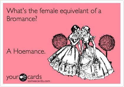 Funny Friendship Ecard: What's the female equivelant of a Bromance? A Hoemance.