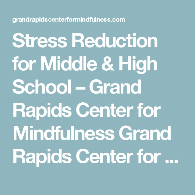 Stress Reduction for Middle & High School – Grand Rapids Center for Mindfulness Grand Rapids Center for Mindfulness