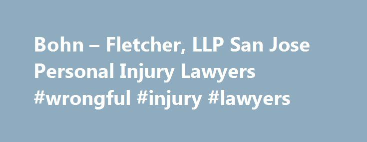 Bohn – Fletcher, LLP San Jose Personal Injury Lawyers #wrongful #injury #lawyers http://new-mexico.nef2.com/bohn-fletcher-llp-san-jose-personal-injury-lawyers-wrongful-injury-lawyers/  # San Jose Auto-Accident & Personal Injury Lawyers Dedicated Representation When You Need It Most Recoveries for Our Clients: $80,000,000 Product Liability $45,125,008 Wrongful Death $21,300,000 Dangerous Roadway $45,000,000 Truck Collision $8,100,000 Judgement – Auto v. Pedestrian $7,600,000 Salon Infections…