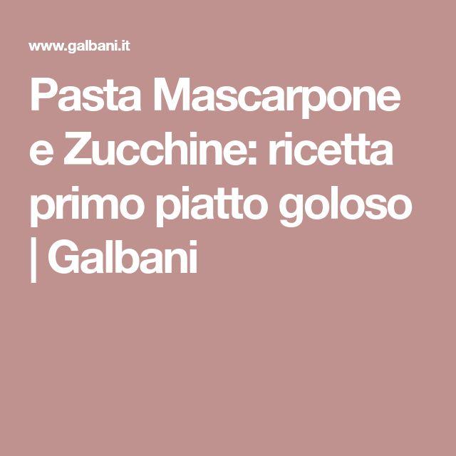 Pasta Mascarpone e Zucchine: ricetta primo piatto goloso | Galbani