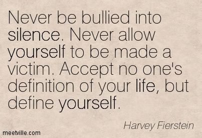 Never be bullied into silence. Never allow yourself to be made a victim. Accept no one's definition of your life, but define yourself. Harvey Fierstein