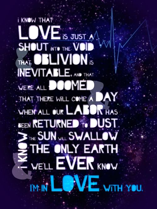 I know that love is just a shout in the void, that oblivion is inevitable, and that we're all doomed, that there will come a day when all our labor has been returned to dust. I know the sun will swallow the only earth we'll ever know. I'm in love with you. --The Fault in Our Stars by John Green