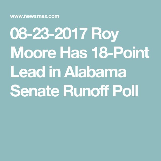 08-23-2017  Roy Moore Has 18-Point Lead in Alabama Senate Runoff Poll