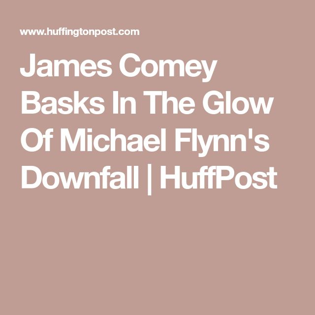 James Comey Basks In The Glow Of Michael Flynn's Downfall | HuffPost