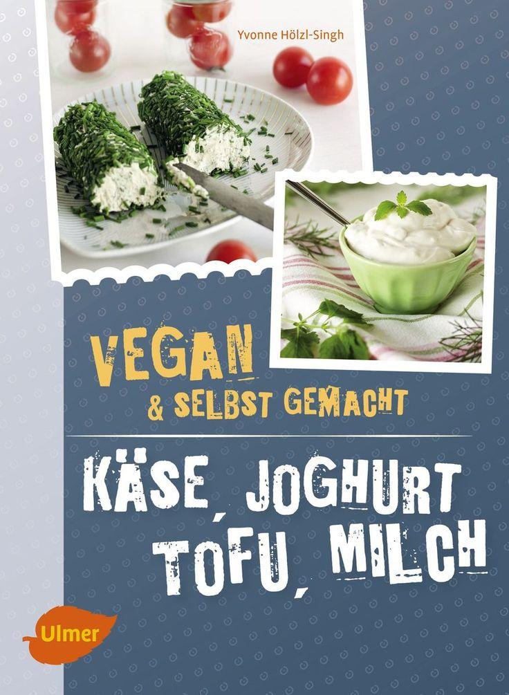 Käse, Joghurt, Tofu, Milch. Vegan und selbstgemacht von Yvonne Hölzl-Singh, Ulmer 2017, ISBN-13: 978-3800108572