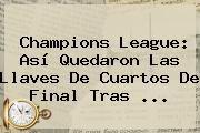 http://tecnoautos.com/wp-content/uploads/imagenes/tendencias/thumbs/champions-league-asi-quedaron-las-llaves-de-cuartos-de-final-tras.jpg Sorteo De La Champions. Champions League: así quedaron las llaves de cuartos de final tras ..., Enlaces, Imágenes, Videos y Tweets - http://tecnoautos.com/actualidad/sorteo-de-la-champions-champions-league-asi-quedaron-las-llaves-de-cuartos-de-final-tras/