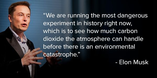 """""""We are running the most dangerous experiment in history right now, which is to see how much carbon dioxide the atmosphere can handle before there is an environmental catastrophe."""" --Elon Musk"""