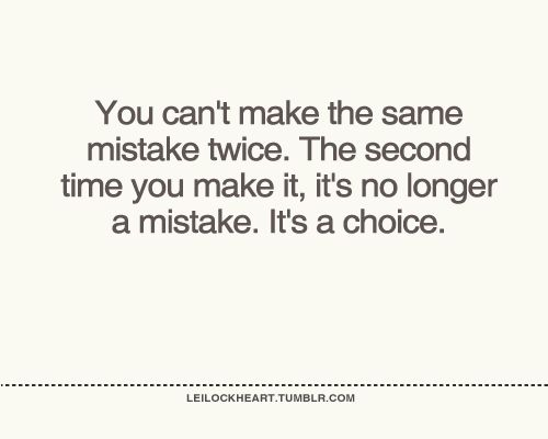 You Cant Make The Same Mistake Twice The Second Time You Make It