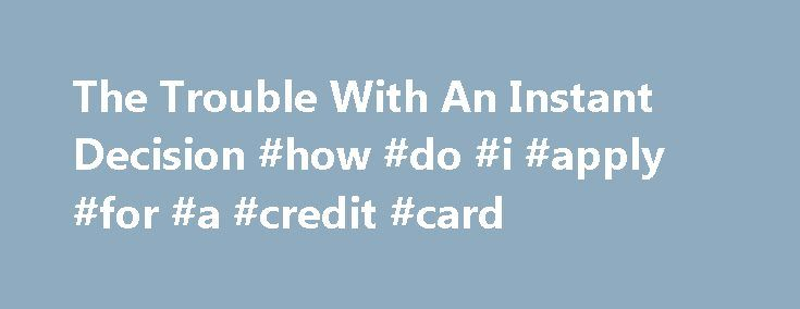 """The Trouble With An Instant Decision #how #do #i #apply #for #a #credit #card http://remmont.com/the-trouble-with-an-instant-decision-how-do-i-apply-for-a-credit-card/  #instant decision credit cards # The Trouble With An Instant Decision Anyone interested in applying for an instant approval credit card may come across the phrase """"instant decision"""". Although this seems to mean the same thing as instant approval, in actuality it can require a much more detailed and time-consuming credit…"""