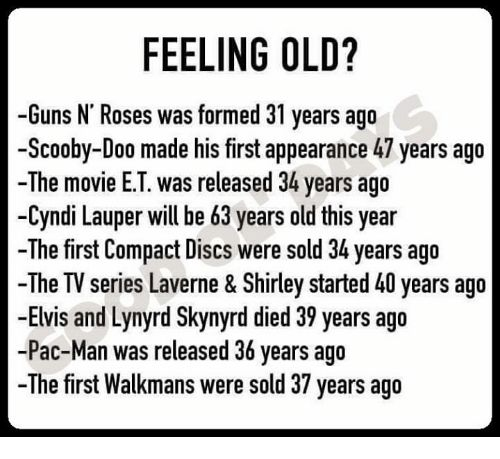 Guns, Memes, and Movies: FEELING OLD?   -Guns N' Roses was formed 31 years ago   -Scooby-Doo made his first appearance 47 years ago   -The movie E.T. was released 34 years ago   -Cyndi Lauper will be 63 years old this year   -The first Compact Discs were sold 34 years ago   -The TV series Laverne & Shirley started 40 years ago   -Elvis and Lynyrd Skynyrd died 39 years ago   -Pac-Man was released 36 years ago   The first Walkmans were sold 37 years ago