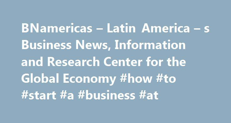 BNamericas – Latin America – s Business News, Information and Research Center for the Global Economy #how #to #start #a #business #at http://colorado-springs.remmont.com/bnamericas-latin-america-s-business-news-information-and-research-center-for-the-global-economy-how-to-start-a-business-at/  # BNamericas delivers on-the-ground insight and trusted business intelligence to companies and investors active in and entering Latin America. Identifying opportunities early on and connecting clients…