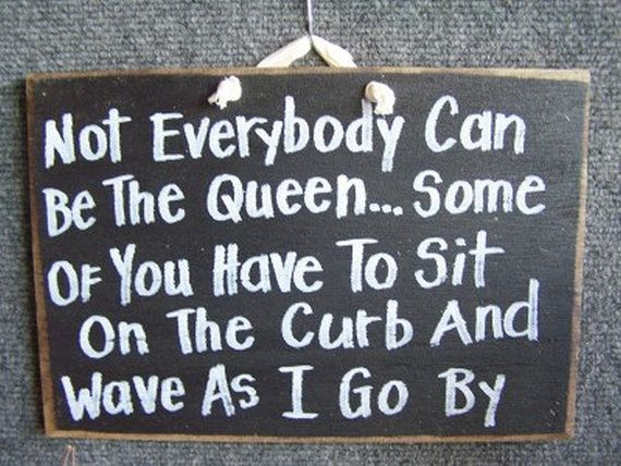 Not Everybody can be the Queen Some of you have to sit on the curb and wave as I go by wood sign great for DIVA princesses and queen