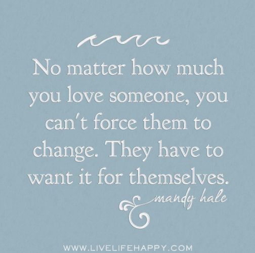 No matter how much you love someone, you can't force them to change. They have to want it for themselves. -Mandy Hale