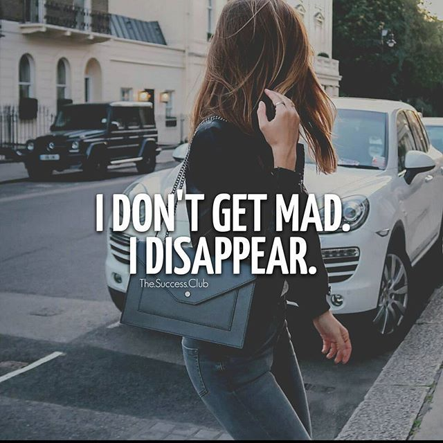 If I get mad, it's because it mattered.  It hurt deep.  It became raw pain.  However if the pain doesn't go away, then I'll go away.