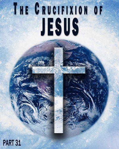 The Crucifixion of Jesus - Part 31