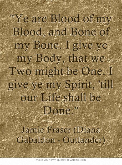 Favorite Outlander Quotes sangre de mi sangre. Huesos de mis huesos . te doy mi cuerpo para que los dos seamos uno. Te doy mi espíritu hasta que la muerte nos separe.