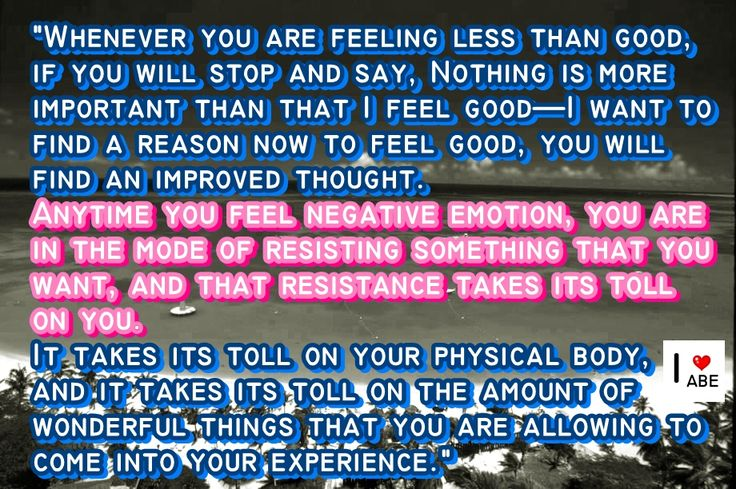 Cada vez que te SIENTES menos que bien, si te detienes y dices, No hay nada más importante que SENTIRME BIEN - Quiero encontrar una razón ahora para SENTIRME BIEN, encontrarás un pensamiento mejorado. Cada vez que SIENTAS una emoción negativa, estás en el modo de resistirte a algo que quieres, y esa resistencia cobra peaje en ti.  Cobra su peaje en tu cuerpo físico, y cobra su peaje en la cantidad de cosas maravillosas que estás PERMITIENDO que entren en tu experiencia.