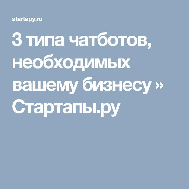 3 типа чатботов, необходимых вашему бизнесу » Стартапы.ру