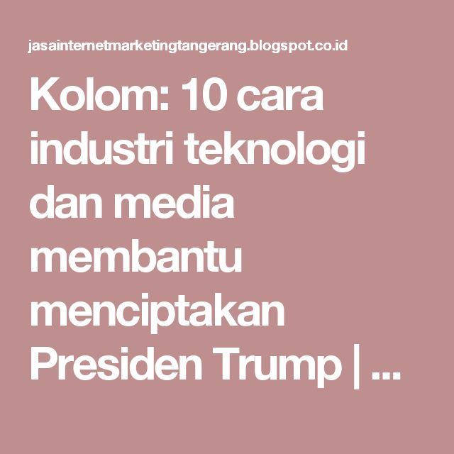 Kolom: 10 cara industri teknologi dan media membantu menciptakan Presiden Trump | JASA INTERNET MARKETING TANGERANG