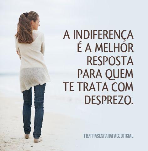 A indiferença é a melhor resposta para quem te trata com desprezo. (Frases para Face)