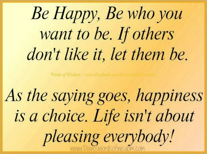 Superbe Be Happy, Be Who You Want To Be. As The Saying Goes, Happiness Is A Choice.  Life Isnu0027t About Pleasing Everybody!