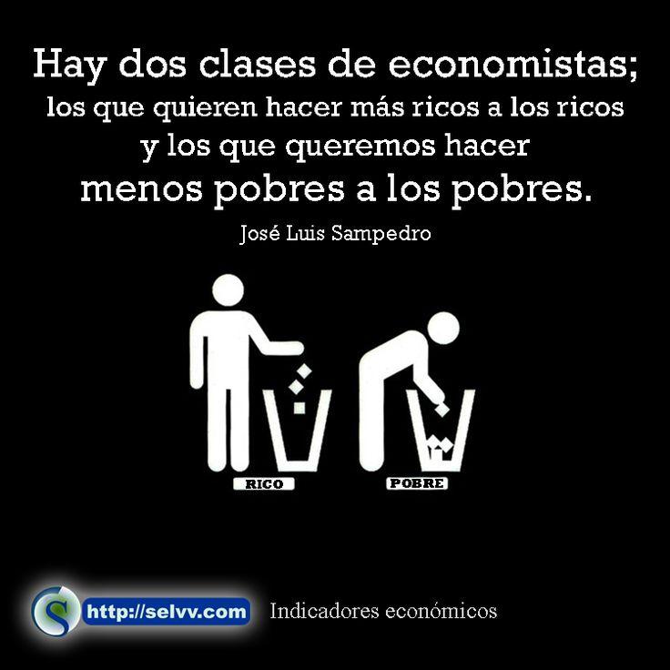 Hay dos clases de economistas; los que quieren hacer más ricos a los ricos y los que queremos hacer menos pobres a los pobres. José Luis Sampedro http://selvv.com/indicadores-economicos