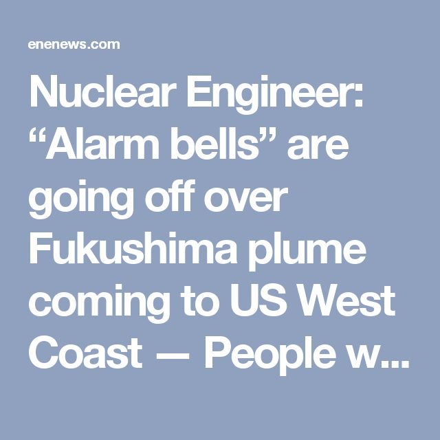 """Nuclear Engineer: """"Alarm bells"""" are going off over Fukushima plume coming to US West Coast — People will be dying from radiation that's flowing across Pacific — Massive amounts of nuclear waste are flowing into ocean every day, and will for more than a century — """"We've contaminated the biggest source of water on planet, and there's no way to stop it"""""""