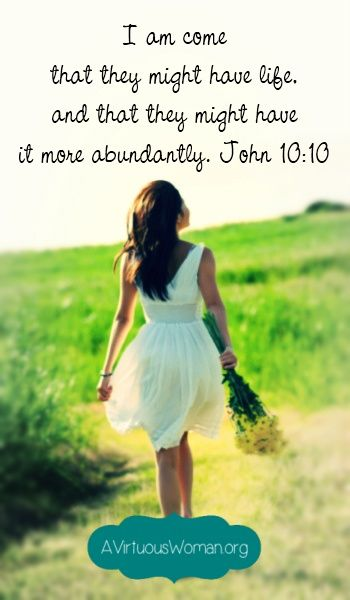 I am come that they might have life, and that they might have it more abundantly. John 10:10 {Abundant Living on A Virtuous Woman}