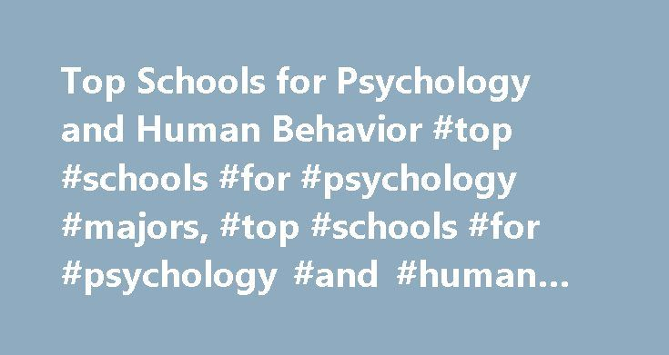Top Schools for Psychology and Human Behavior #top #schools #for #psychology #majors, #top #schools #for #psychology #and #human #behavior http://ireland.nef2.com/top-schools-for-psychology-and-human-behavior-top-schools-for-psychology-majors-top-schools-for-psychology-and-human-behavior/  # Top Schools for Psychology and Human Behavior Learn about programs in psychology and human behavior, through which students explore how social conditions and relationships affect individuals and society…