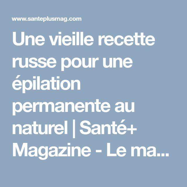 Une vieille recette russe pour une épilation permanente au naturel   Santé+ Magazine - Le magazine de la santé naturelle