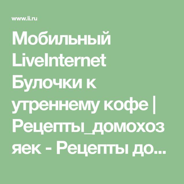 Мобильный LiveInternet Булочки к утреннему кофе | Рецепты_домохозяек - Рецепты домохозяек |