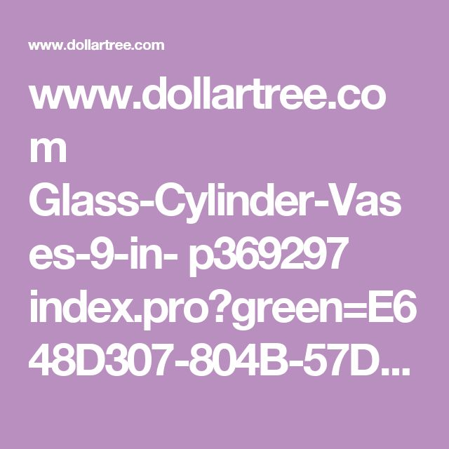 www.dollartree.com Glass-Cylinder-Vases-9-in- p369297 index.pro?green=E648D307-804B-57D9-9747-39050AC84371