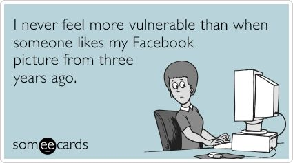 Stalker! I Never feel more vulnerable than when someone likes my Facebook picture from three years ago  ecard, funny, humor, lmao, lol, lmfao, inappropriate, offensive, blunt, quote