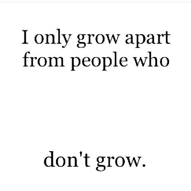 Yep.... Sadly.....this is how I've lost some people I use to consider best friends. Growth is necessary. God help me if I become stagnant. I'd rather lose people finding myself.