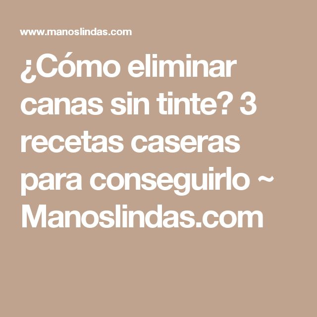 ¿Cómo eliminar canas sin tinte? 3 recetas caseras para conseguirlo ~ Manoslindas.com