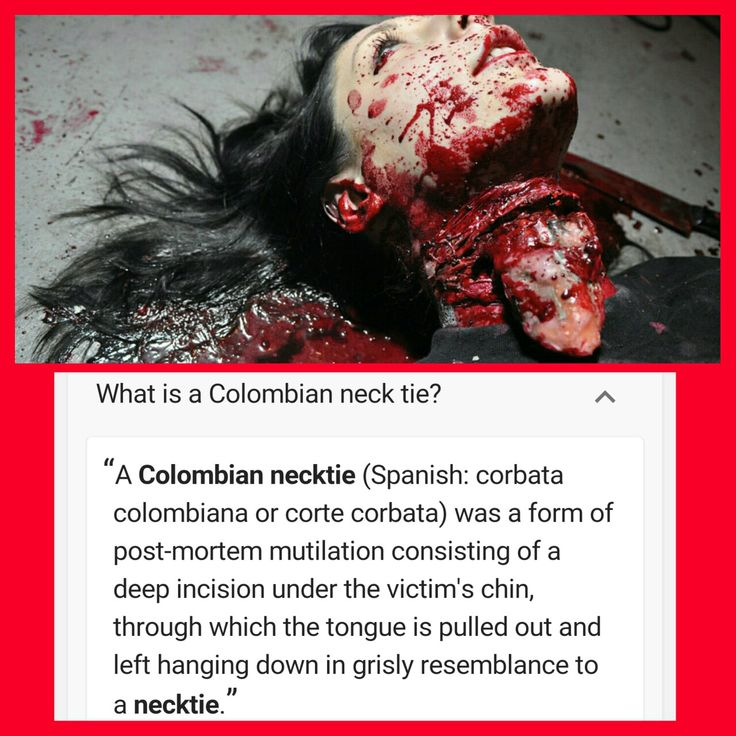A Colombian necktie (Spanish: corbata colombiana or corte corbata) was a form of post-mortem mutilation consisting of a deep incision under the victim's chin, through which the tongue is pulled out and left hanging down in grisly resemblance to a necktie.