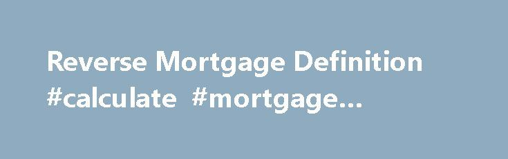 Reverse Mortgage Definition #calculate #mortgage #interest http://mortgage.remmont.com/reverse-mortgage-definition-calculate-mortgage-interest/  #reverse mortgage wiki # Reverse Mortgage What is a 'Reverse Mortgage' A type of mortgage in which a homeowner can borrow money against the value of his or her home. No repayment of the mortgage (principal or interest) is required until the borrower dies or the home is sold. After accounting for the initial mortgage amount, the rate at which…