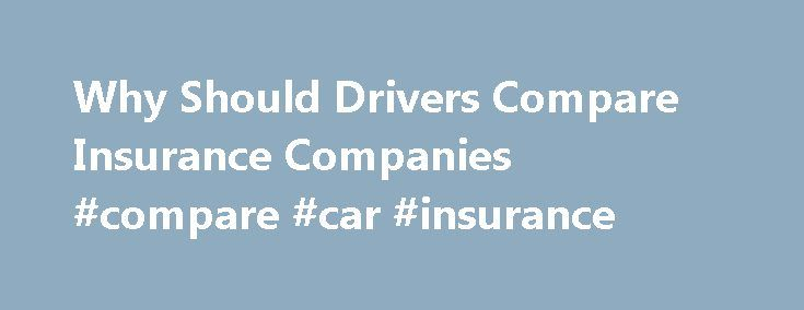 Why Should Drivers Compare Insurance Companies #compare #car #insurance http://insurance.remmont.com/why-should-drivers-compare-insurance-companies-compare-car-insurance/  #in car insurance # Why Should Drivers Compare Insurance Companies? As a college Professor of Insurance, I have noticed that when college students take that important step into independence and start paying for their own car insurance, most of them continue buying car insurance from the same company their parents used.  …