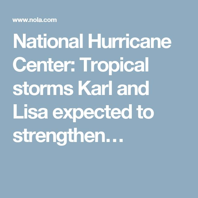 National Hurricane Center: Tropical storms Karl and Lisa expected to strengthen…